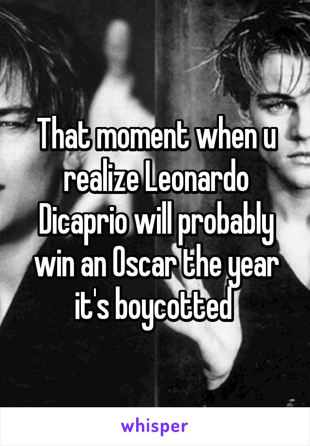 That moment when u realize Leonardo Dicaprio will probably win an Oscar the year it's boycotted