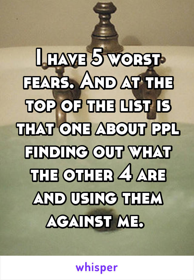 I have 5 worst fears. And at the top of the list is that one about ppl finding out what the other 4 are and using them against me.