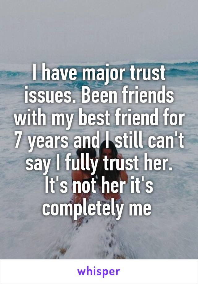 I have major trust issues. Been friends with my best friend for 7 years and I still can't say I fully trust her. It's not her it's completely me
