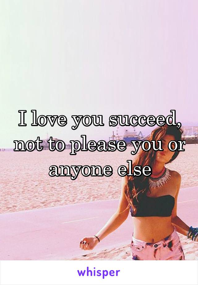 I love you succeed, not to please you or anyone else