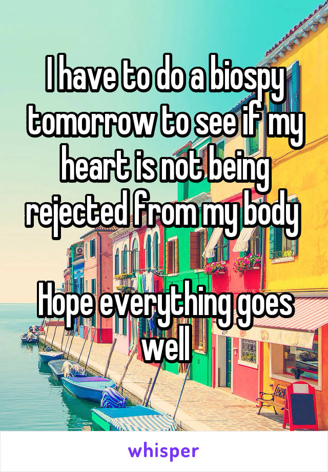 I have to do a biospy tomorrow to see if my heart is not being rejected from my body   Hope everything goes well