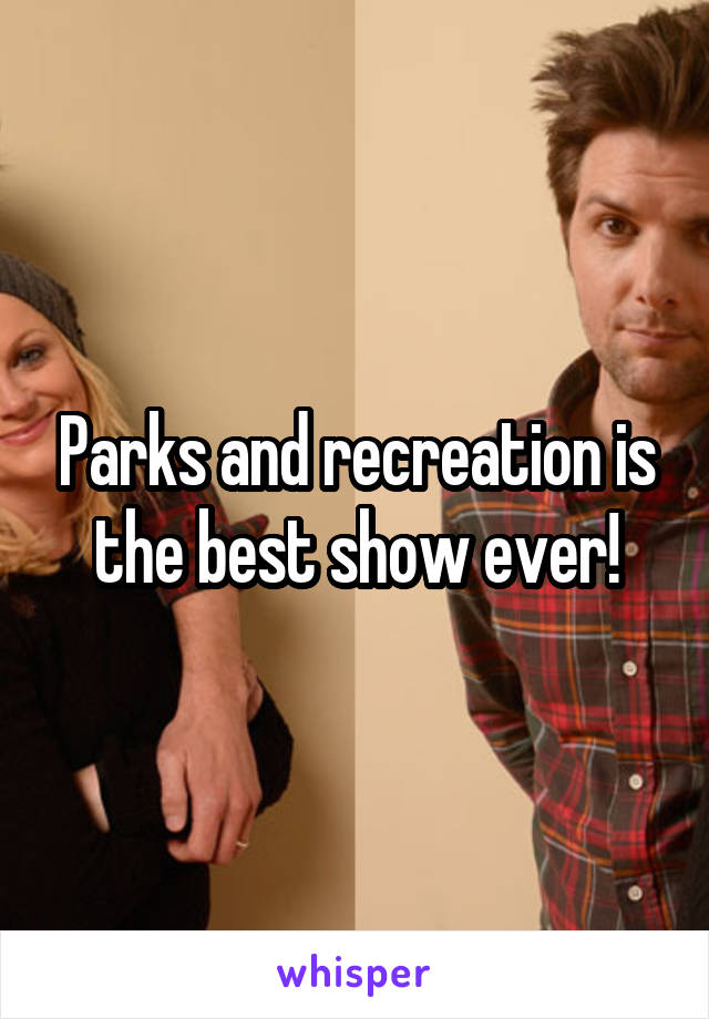 Parks and recreation is the best show ever!