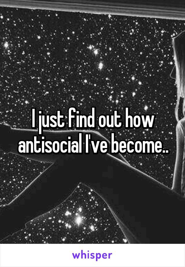 I just find out how antisocial I've become..