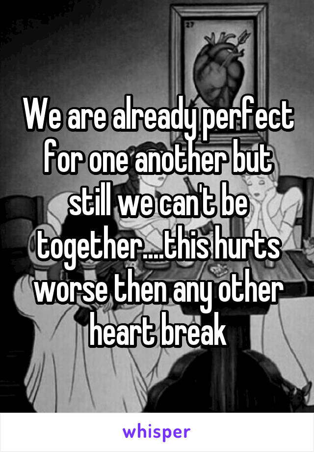 We are already perfect for one another but still we can't be together....this hurts worse then any other heart break