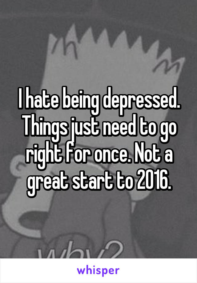I hate being depressed. Things just need to go right for once. Not a great start to 2016.