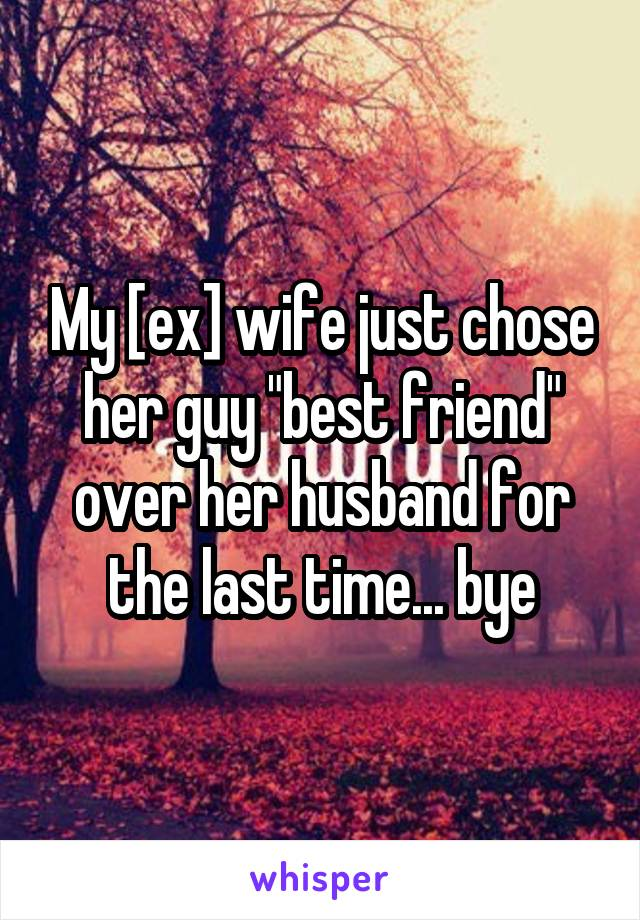 "My [ex] wife just chose her guy ""best friend"" over her husband for the last time... bye"