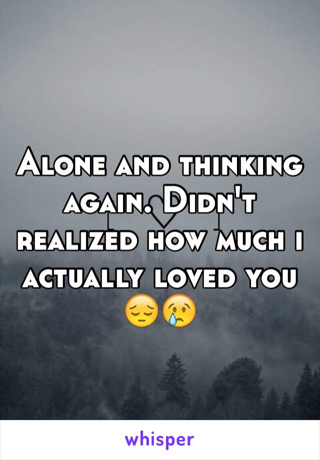 Alone and thinking again. Didn't realized how much i actually loved you 😔😢