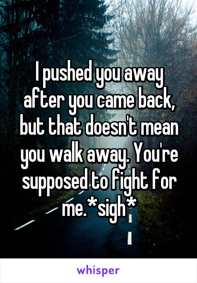 I pushed you away after you came back, but that doesn't mean you walk away. You're supposed to fight for me.*sigh*