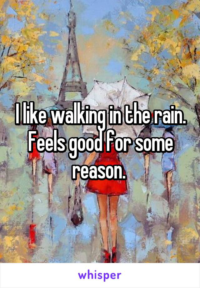 I like walking in the rain. Feels good for some reason.