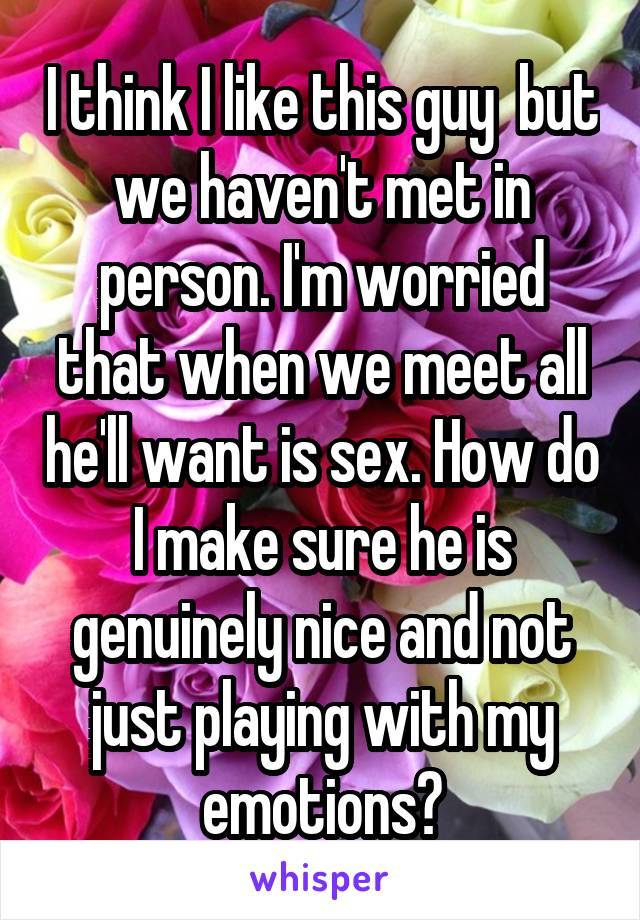 I think I like this guy  but we haven't met in person. I'm worried that when we meet all he'll want is sex. How do I make sure he is genuinely nice and not just playing with my emotions?