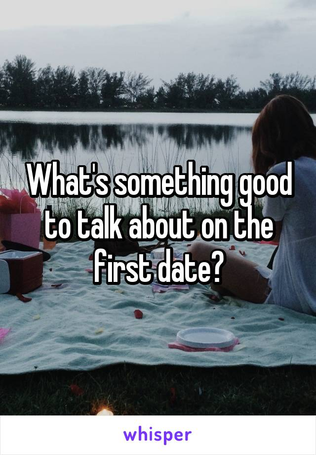 What's something good to talk about on the first date?