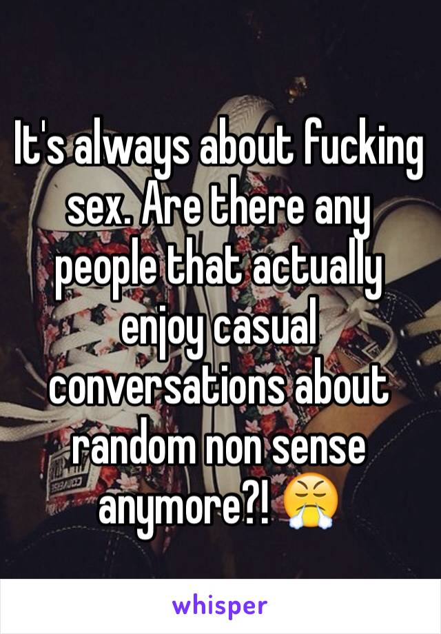 It's always about fucking sex. Are there any people that actually enjoy casual conversations about random non sense anymore?! 😤