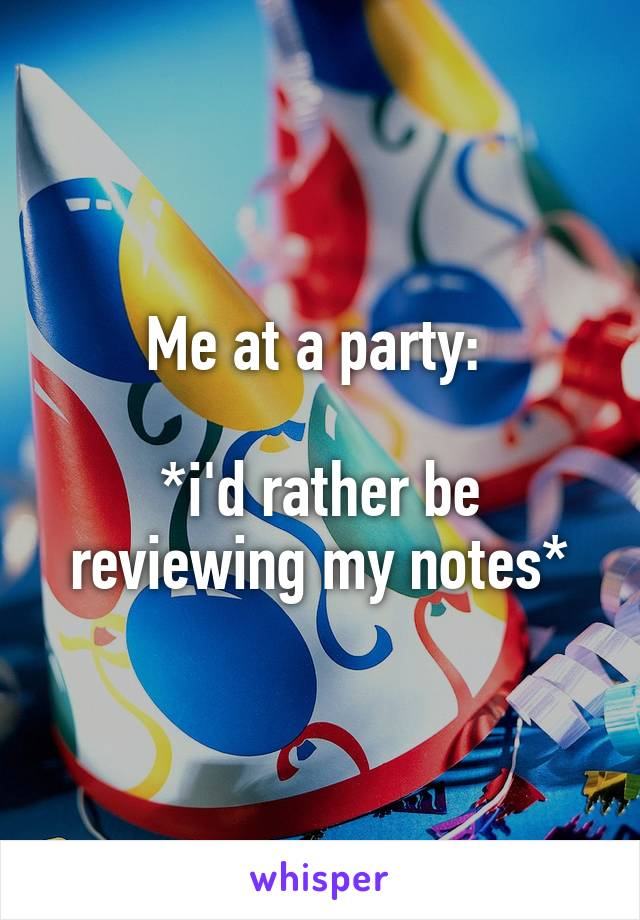 Me at a party:   *i'd rather be reviewing my notes*