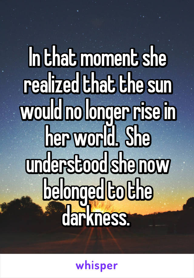 In that moment she realized that the sun would no longer rise in her world.  She understood she now belonged to the darkness.