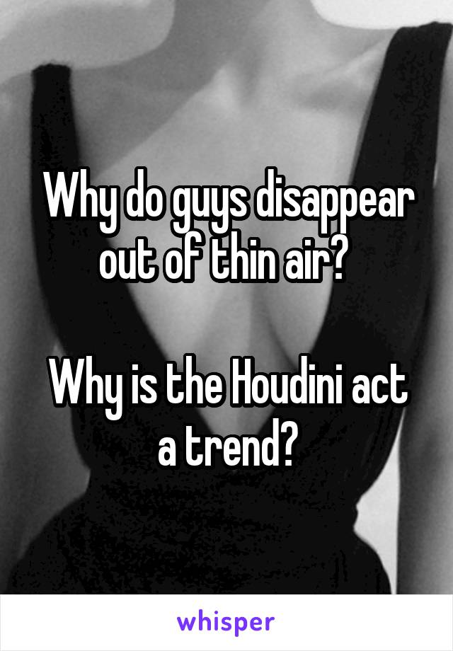 Why do guys disappear out of thin air?   Why is the Houdini act a trend?