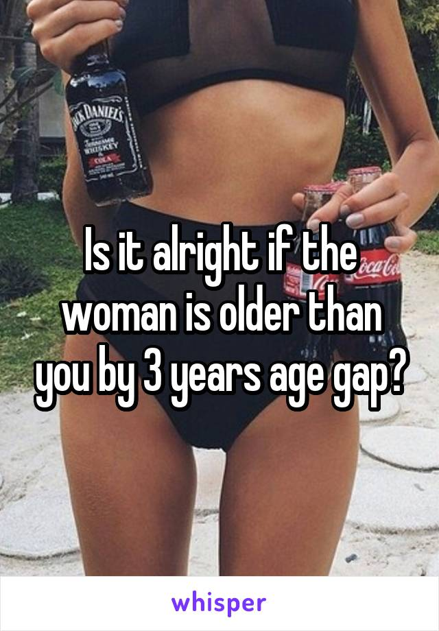 Is it alright if the woman is older than you by 3 years age gap?