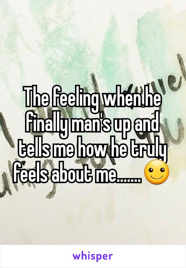 The feeling when he finally man's up and tells me how he truly feels about me.......☺