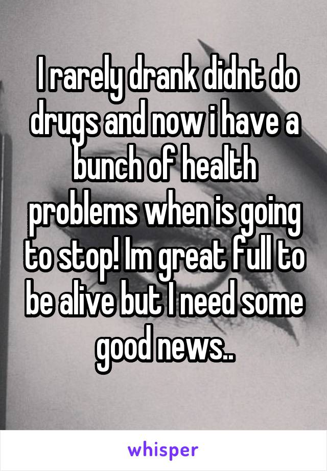 I rarely drank didnt do drugs and now i have a bunch of health problems when is going to stop! Im great full to be alive but I need some good news..