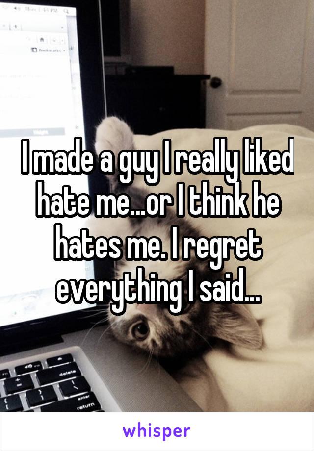 I made a guy I really liked hate me...or I think he hates me. I regret everything I said...