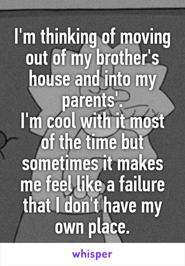 I'm thinking of moving out of my brother's house and into my parents'. I'm cool with it most of the time but sometimes it makes me feel like a failure that I don't have my own place.