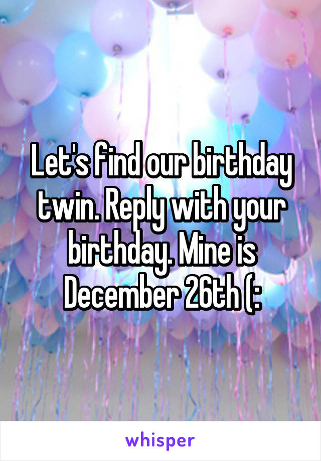 Let's find our birthday twin. Reply with your birthday. Mine is December 26th (: