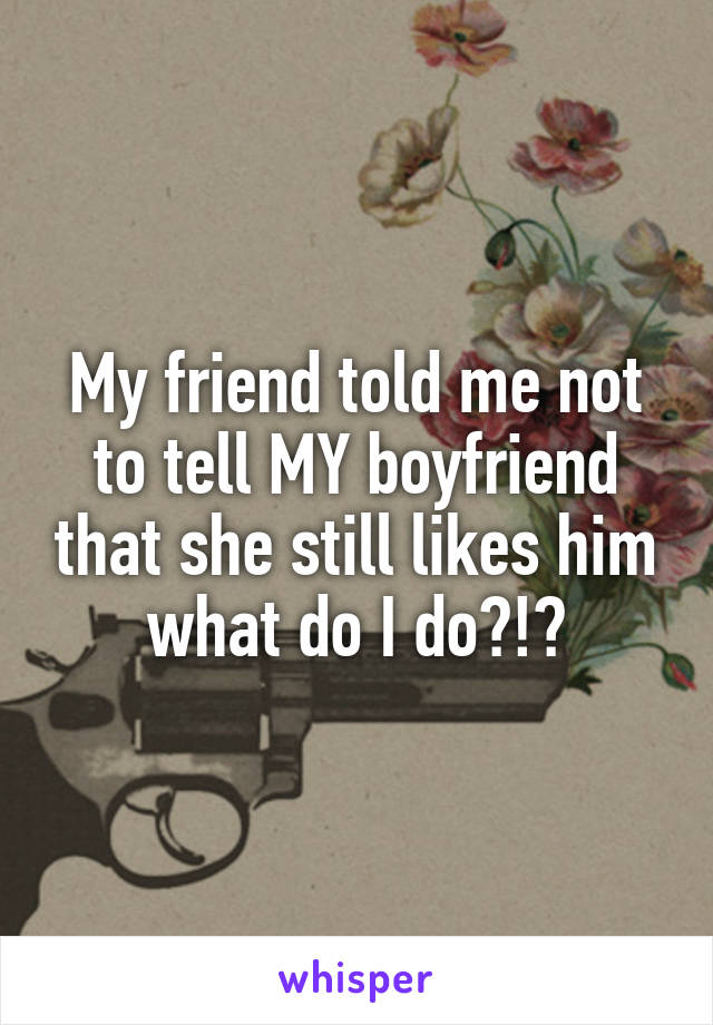 My friend told me not to tell MY boyfriend that she still likes him what do I do?!?