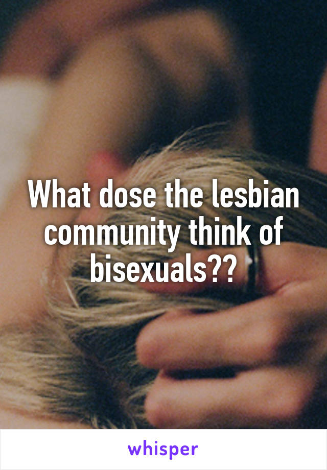 What dose the lesbian community think of bisexuals??
