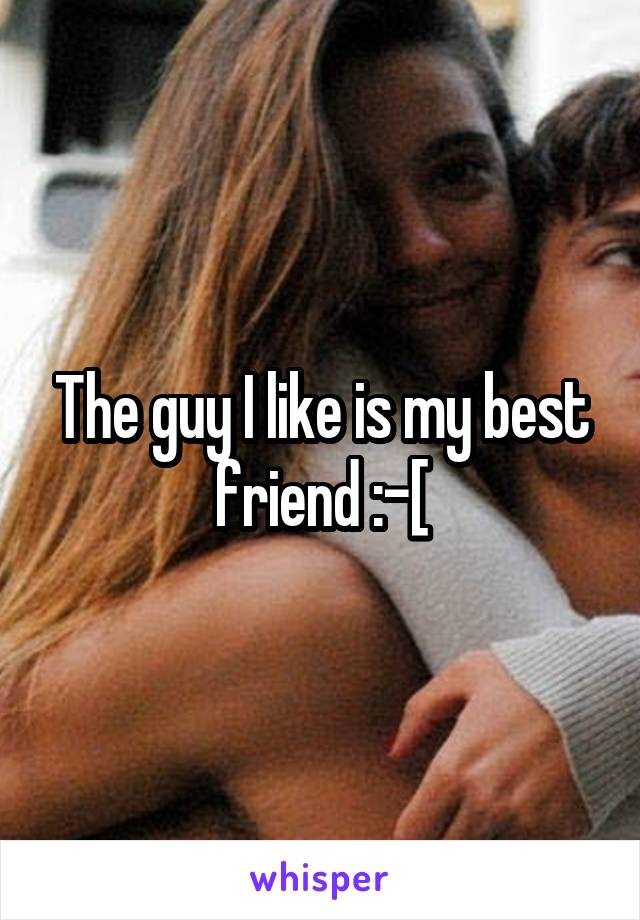 The guy I like is my best friend :-[