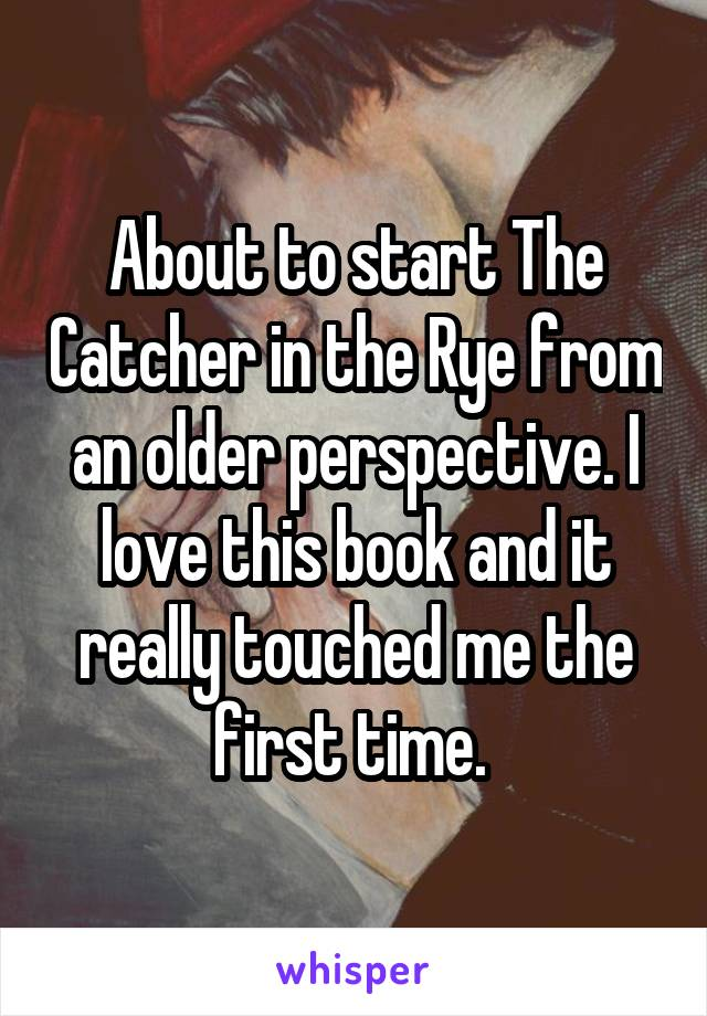 About to start The Catcher in the Rye from an older perspective. I love this book and it really touched me the first time.