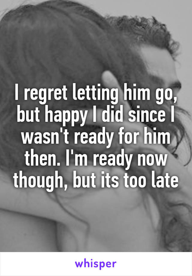 I regret letting him go, but happy I did since I wasn't ready for him then. I'm ready now though, but its too late