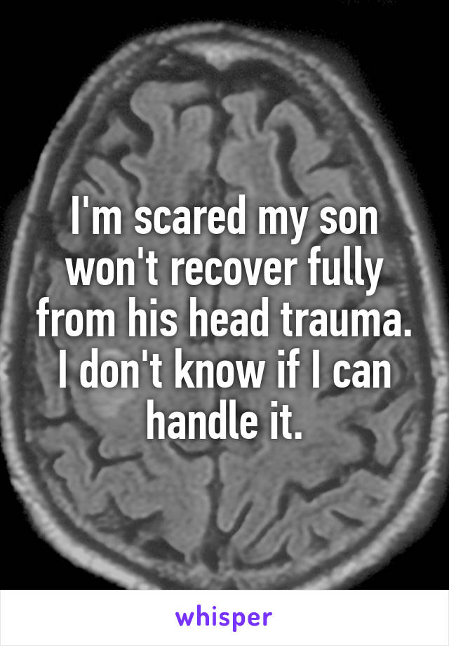 I'm scared my son won't recover fully from his head trauma. I don't know if I can handle it.