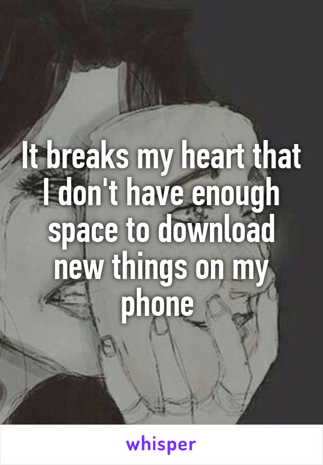It breaks my heart that I don't have enough space to download new things on my phone