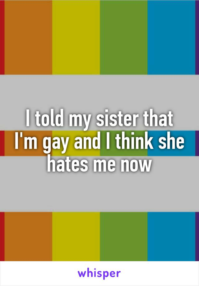 I told my sister that I'm gay and I think she hates me now