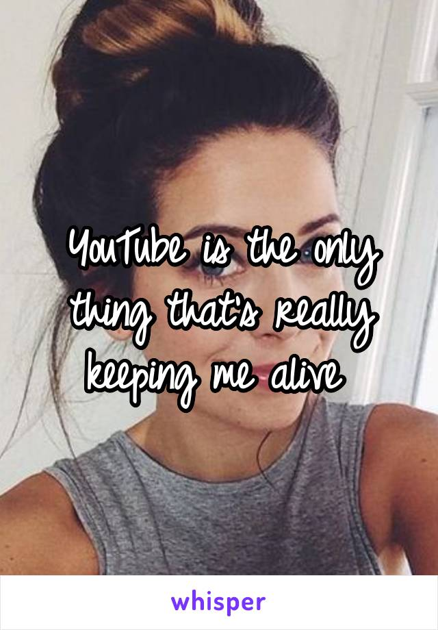 YouTube is the only thing that's really keeping me alive
