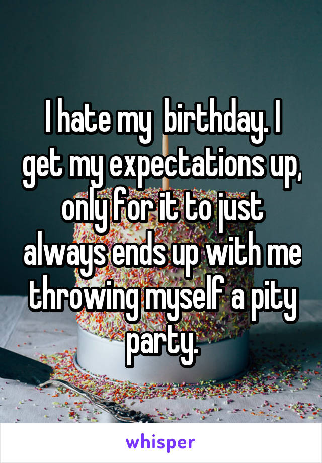 I hate my  birthday. I get my expectations up, only for it to just always ends up with me throwing myself a pity party.