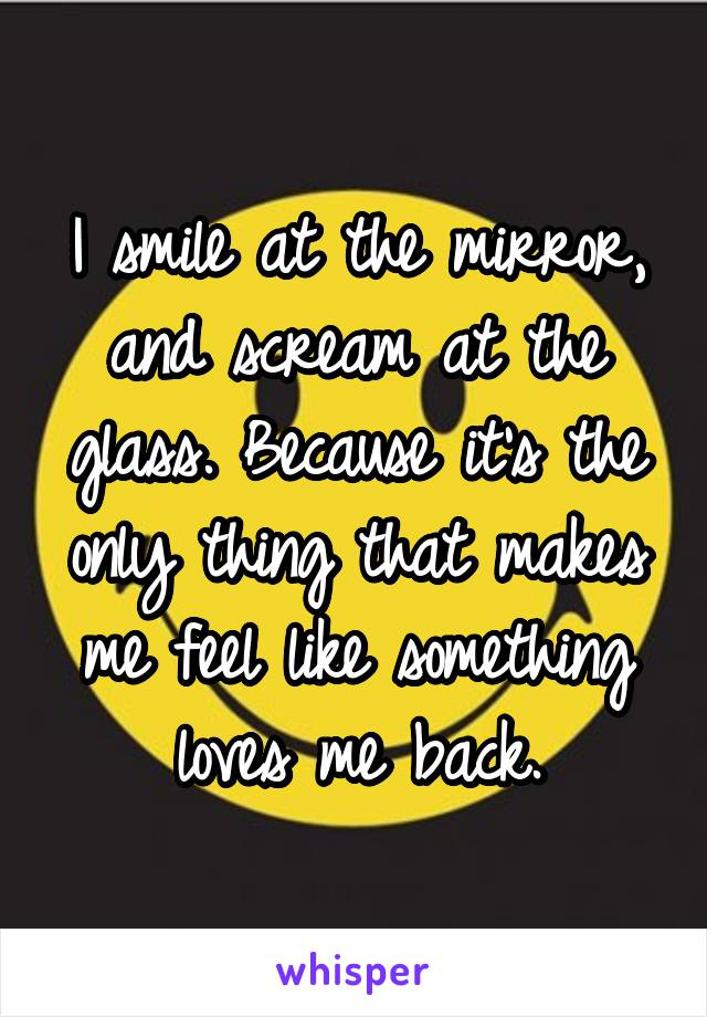 I smile at the mirror, and scream at the glass. Because it's the only thing that makes me feel like something loves me back.