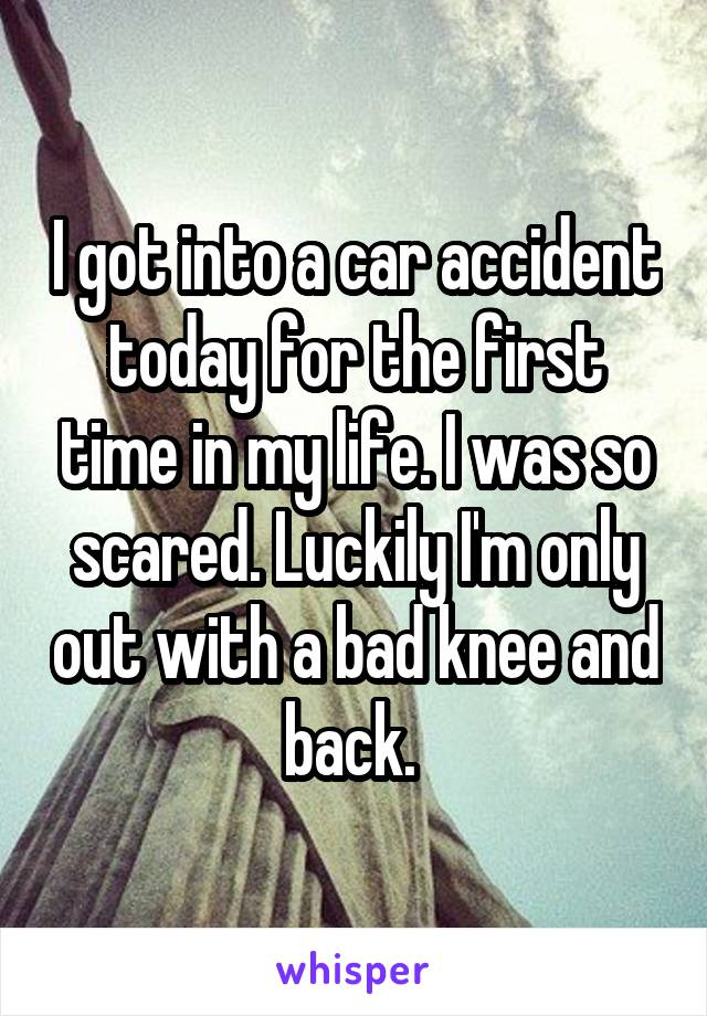 I got into a car accident today for the first time in my life. I was so scared. Luckily I'm only out with a bad knee and back.