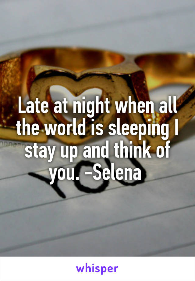 Late at night when all the world is sleeping I stay up and think of you. -Selena