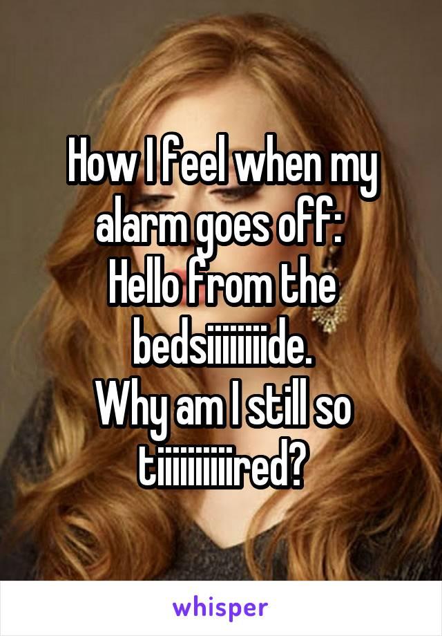 How I feel when my alarm goes off:  Hello from the bedsiiiiiiiide. Why am I still so tiiiiiiiiiired?