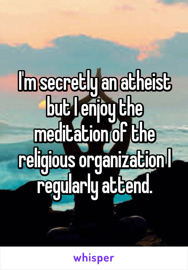 I'm secretly an atheist but I enjoy the meditation of the religious organization I regularly attend.