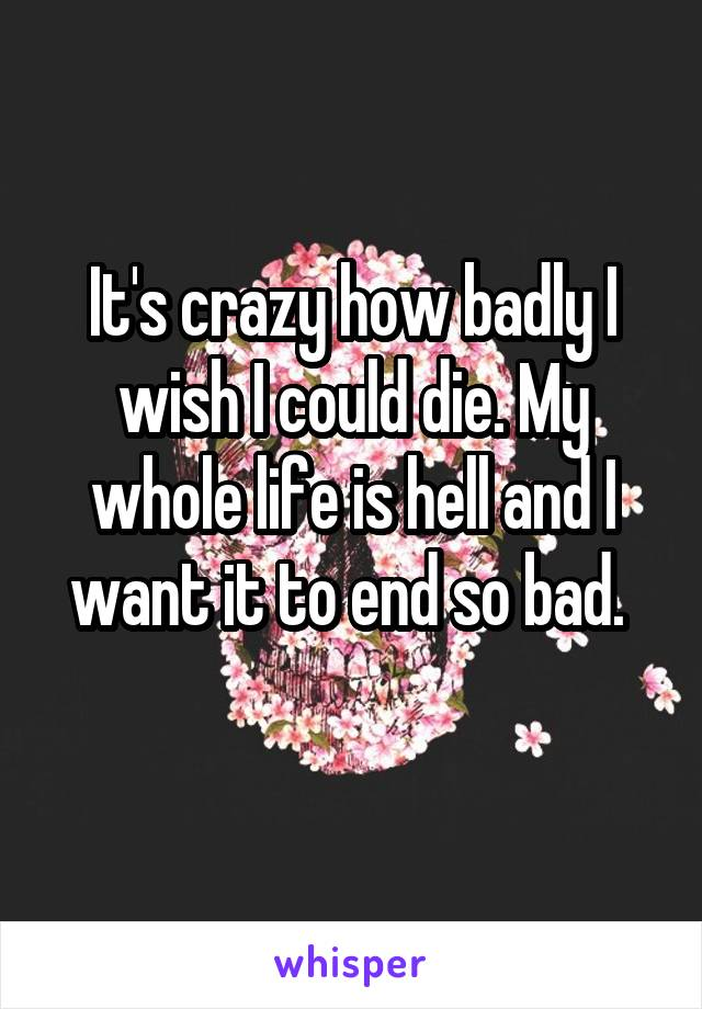 It's crazy how badly I wish I could die. My whole life is hell and I want it to end so bad.