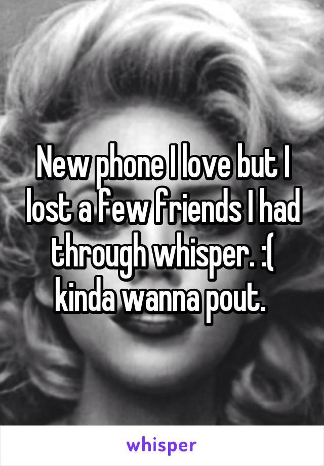 New phone I love but I lost a few friends I had through whisper. :( kinda wanna pout.