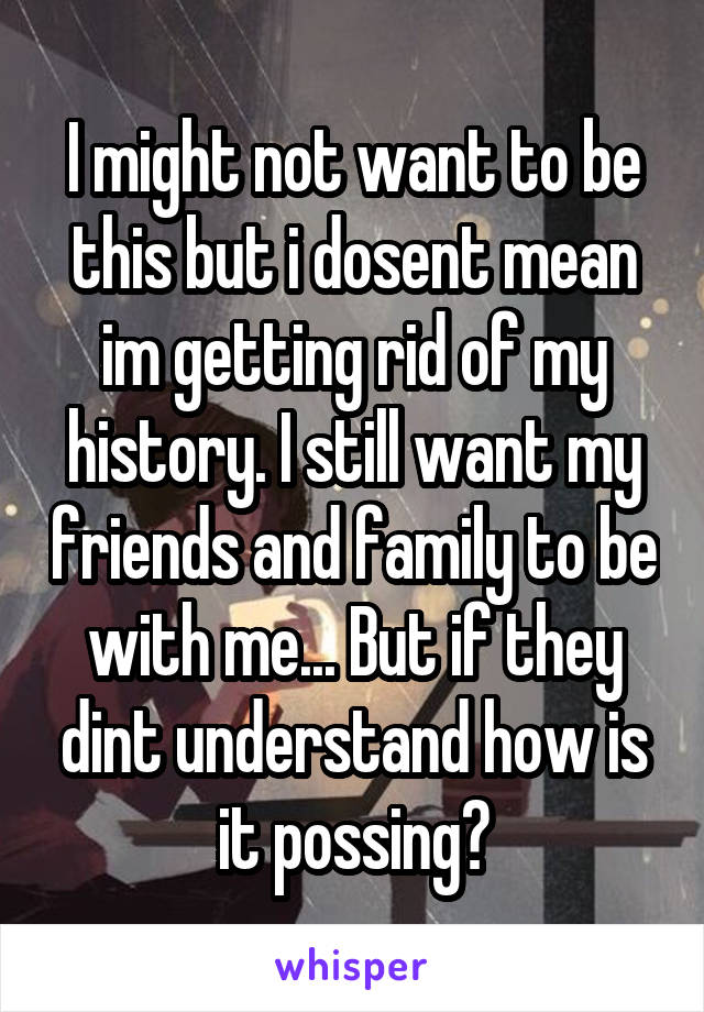 I might not want to be this but i dosent mean im getting rid of my history. I still want my friends and family to be with me... But if they dint understand how is it possing?