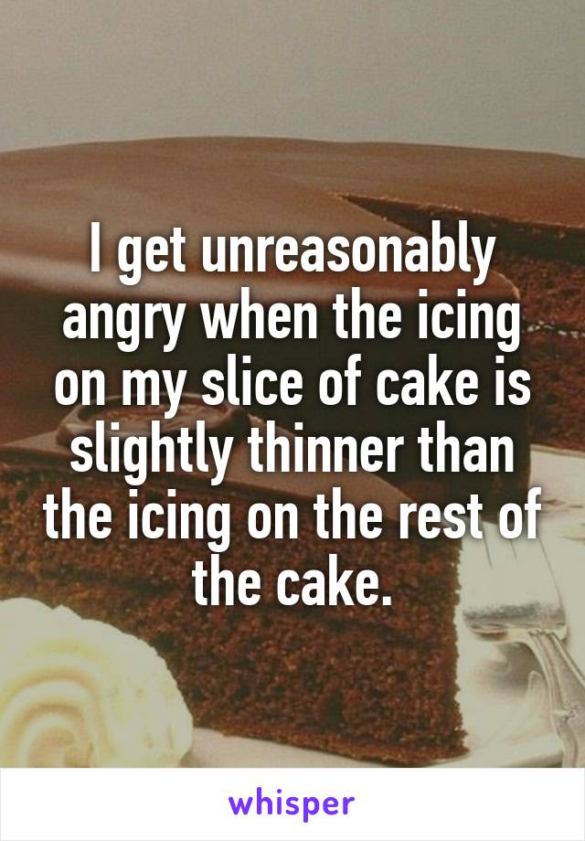 I get unreasonably angry when the icing on my slice of cake is slightly thinner than the icing on the rest of the cake.