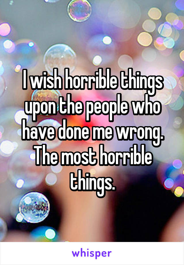 I wish horrible things upon the people who have done me wrong. The most horrible things.