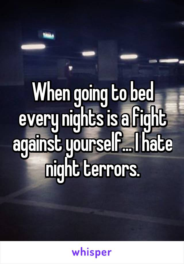 When going to bed every nights is a fight against yourself... I hate night terrors.
