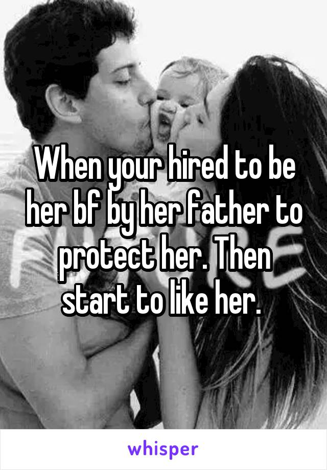 When your hired to be her bf by her father to protect her. Then start to like her.
