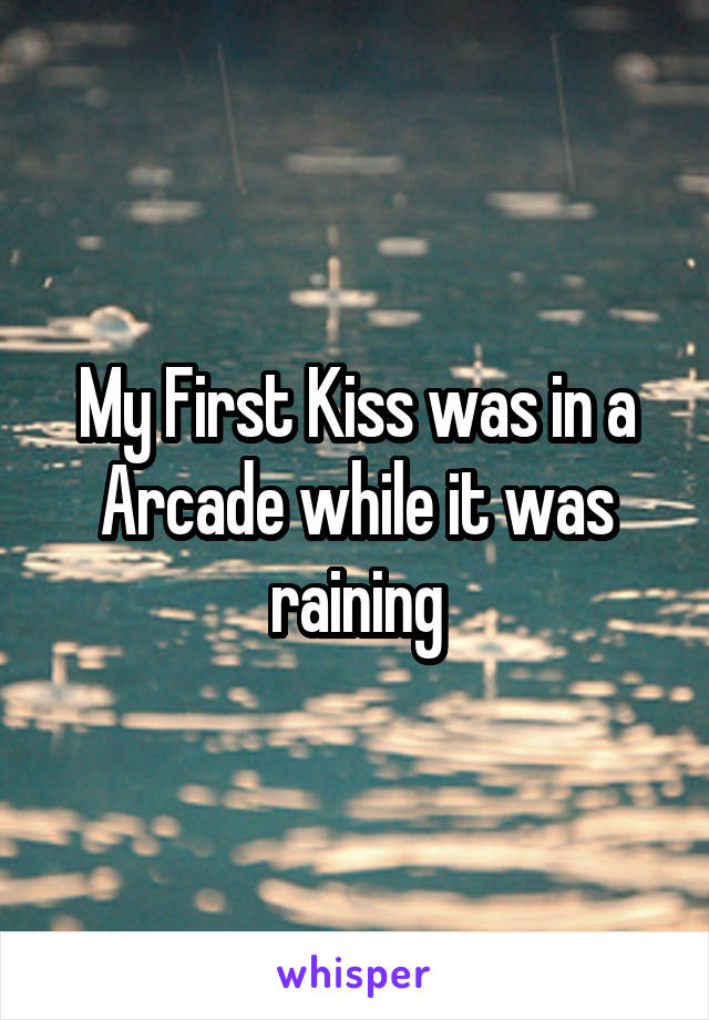 My First Kiss was in a Arcade while it was raining