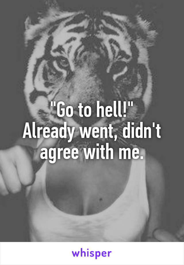 """""""Go to hell!"""" Already went, didn't agree with me."""
