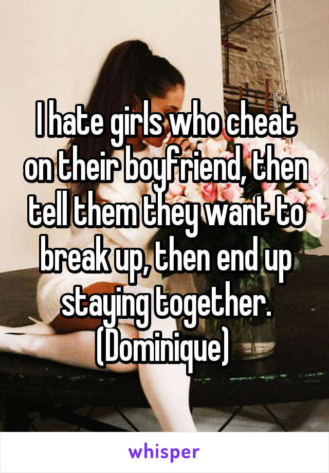 I hate girls who cheat on their boyfriend, then tell them they want to break up, then end up staying together. (Dominique)